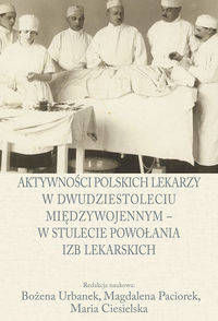 Aktywności polskich lekarzy w dwudziestoleciu międzywojennym - w stulecie powołania izb lekarskich - Urbanek Bożena, Paciorek Magdalena, Ciesielska Maria