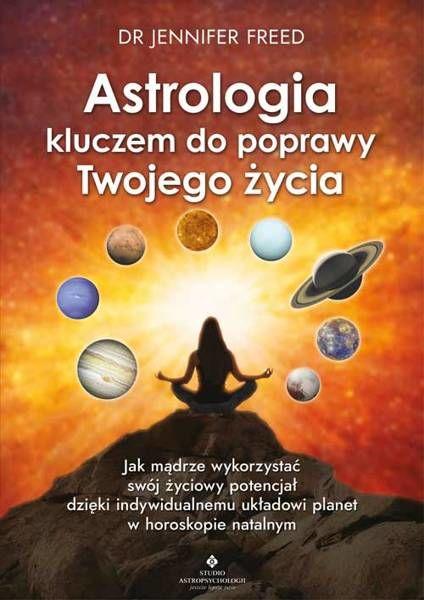 Astrologia kluczem do poprawy Twojego życia. Jak mądrze wykorzystać swój życiowy potencjał dzięki indywidualnemu układowi planet w horoskopie natalnym - Jennifer Freed