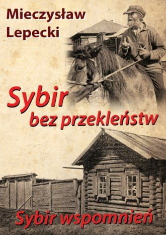 Sybir bez przekleństw Sybir wspomnień Podróż do miejsc zesłania Marszałka Piłsudskiego Mieczysław Lepecki