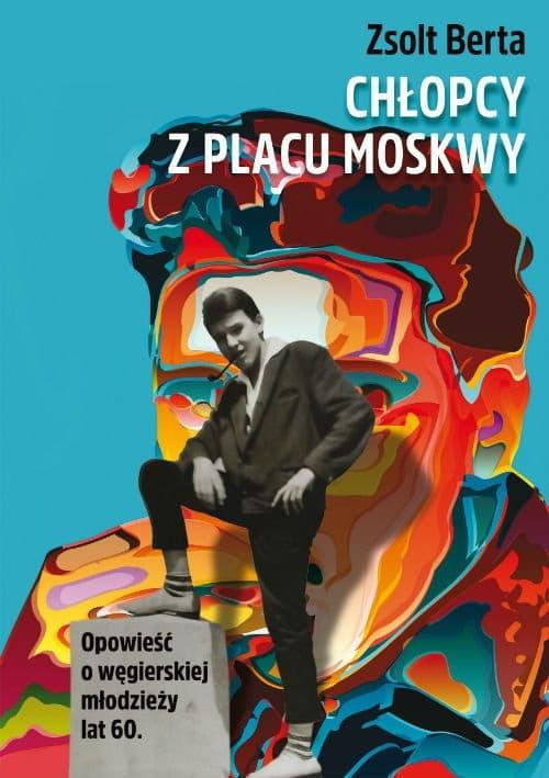Chłopcy z Placu Moskwy Opowieść o węgierskiej młodzieży lat 60 Berta Zsolt