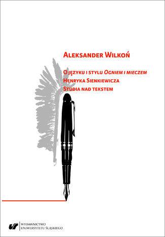"""O języku i stylu """"Ogniem i mieczem"""" Henryka Sienkiewicza. Studia nad tekstem - Ebook."""