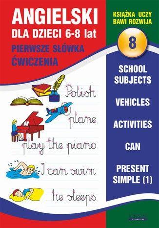 Angielski dla dzieci 8. Pierwsze słówka. Ćwiczenia. 6-8 lat. School subjects. Vehicles. Activities. Can. Present Simple (1) - Ebook.