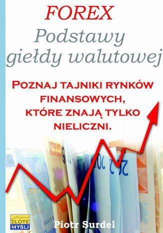 Forex 1. Podstawy Giełdy Walutowej. Poznaj tajniki rynków finansowych, które znają tylko nieliczni - Ebook.