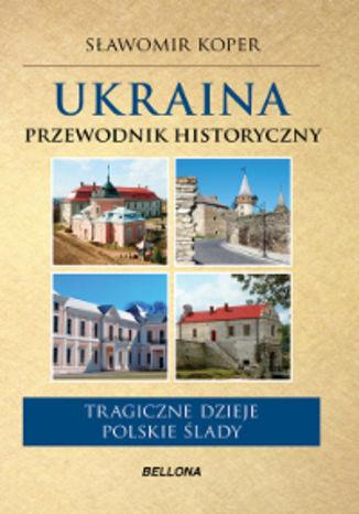 Ukraina. Przewodnik historyczny. Tragiczne dzieje, polskie ślady - Ebook.