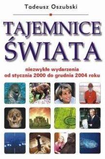 Tajemnice świata. Niezwykłe wydarzenia od stycznia 2000 do grudnia 2004 roku - Tadeusz Oszubski