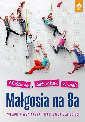 Małgosia na 8a. Poradnik wspinaczki sportowej dla dzieci - dostawa GRATIS!.