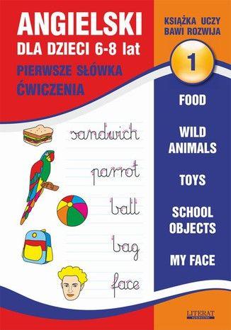 Angielski dla dzieci 1. Pierwsze słówka. Ćwiczenia. 6-8 lat. Food. Wild animals. Toys. School objects. My face - Ebook.