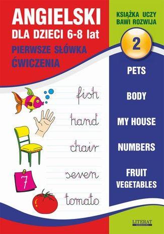 Angielski dla dzieci 2. Pierwsze słówka. Ćwiczenia. 6-8 lat. Pets. Body. My house. Numbers. Fruit. Vegetables - Ebook.