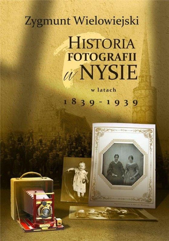 Historia fotografii w Nysie w latach 1839-1939 ZAKŁADKA DO KSIĄŻEK GRATIS DO KAŻDEGO ZAMÓWIENIA