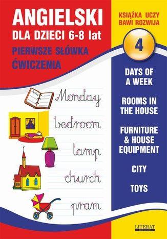 Angielski dla dzieci 4. Pierwsze słówka. Ćwiczenia. 6-8 lat. Days of a week. Rooms in the house. Furniture & house equipment. City. Toys - Ebook.