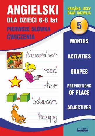 Angielski dla dzieci 5. Pierwsze słówka. Ćwiczenia. 6-8 lat. Months. Activities. Shapes. Prepositions of place. Adjectives - Ebook.