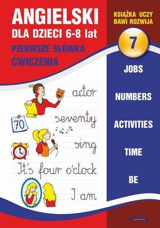 Angielski dla dzieci 7. Pierwsze słówka. Ćwiczenia. 6-8 lat. Jobs. Numbers. Activities. Time. Be - Ebook.