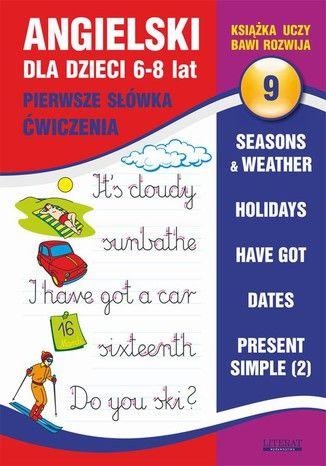 Angielski dla dzieci 9. Pierwsze słówka. Ćwiczenia. 6-8 lat. Seasons & weather. Holidays. Have got. Dates. Present Simple (2) - Ebook.