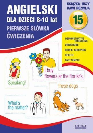 Angielski dla dzieci 15. Pierwsze słówka. Ćwiczenia. 8-10 lat. Demonstrative pronouns. Directions. Shops, shopping. Health. Past Simple - Ebook.