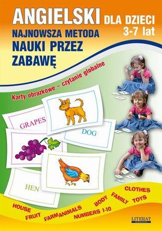 Angielski dla dzieci 3-7 lat. Najnowsza metoda nauki przez zabawę. Karty obrazkowe - czytanie globalne. Body, House, Fruit, Farm animals, Numbers 1-10, Family, Clothes, Toys - Ebook.