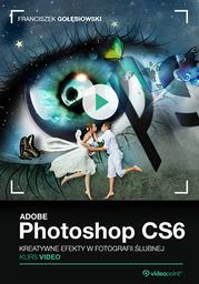 Adobe Photoshop CS6. Kurs video. Kreatywne efekty w fotografii ślubnej .