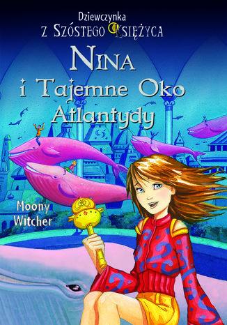 Nina i tajemne Oko Atlantydy. Dziewczynka z Szóstego Księżyca - Ebook.