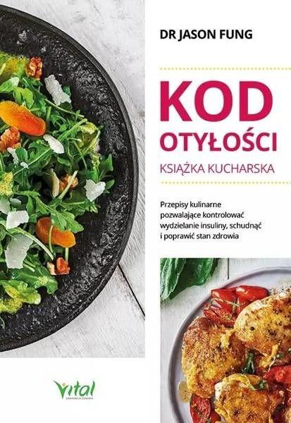 Kod otyłości. Książka kucharska dla zdrowia. Przepisy kulinarne, dzięki którym pokonasz cukrzycę, schudniesz i poprawisz samopoczucie - Jason Fung