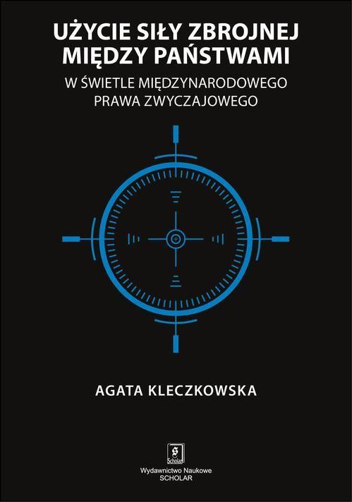 Użycie siły zbrojnej między państwami w świetle międzynarodowego prawa zwyczajowego - Agata Kleczkowska - ebook
