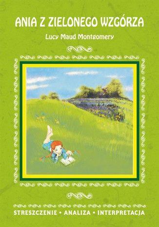 Ania z Zielonego Wzgórza Lucy Maud Montgomery. Streszczenie, analiza, interpretacja. Streszczenie, analiza, interpretacja - Ebook.