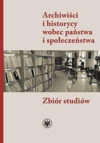Archiwiści i historycy wobec państwa i społeczeństwa Zbiór studiów - null
