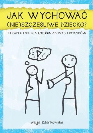 Jak wychować (nie)szczęśliwe dziecko. Terapeutnik dla (nie)świadomych rodzicow - Ebook.