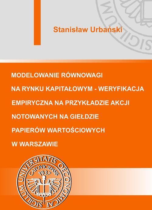 Modelowanie równowagi na rynku kapitałowym - weryfikacja empiryczna na przykładzie akcji notowanych na Giełdzie Papierów Wartościowych w Warszawie - Stanisław Urbański - ebook