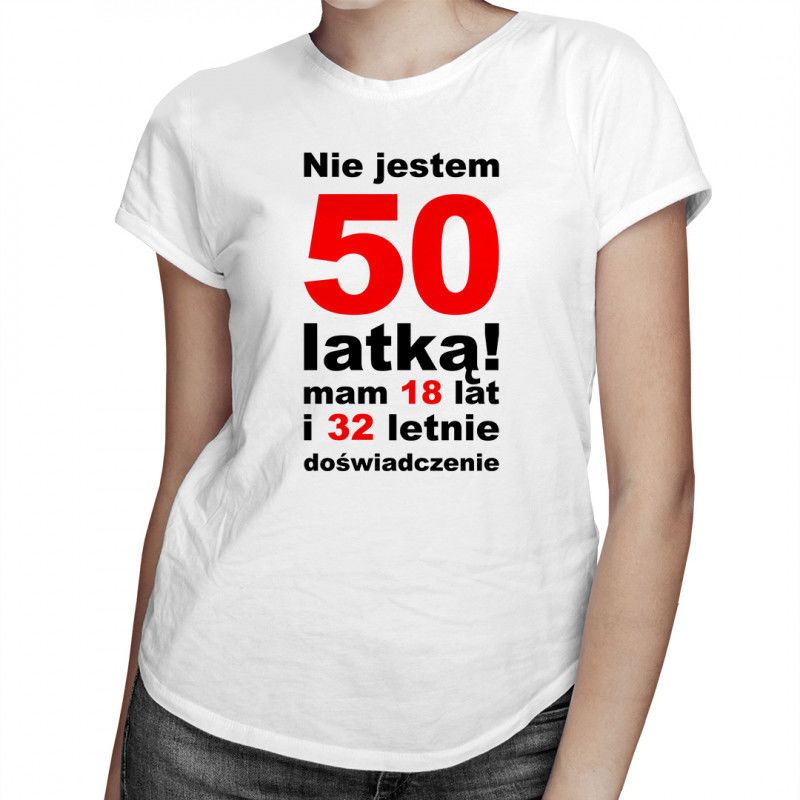 Nie jestem 50-latką! Mam 18 lat i 32-letnie doświadczenie - damska koszulka z nadrukiem