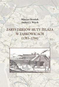 Zarys dziejów huty żelaza w Ząbkowicach (1763-1794) - Mateusz Siembab, Andrzej J. Wójcik