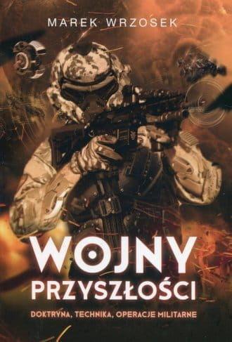Wojny przyszłości. Doktryna, technika, operacje militarne - Marek Wrzosek