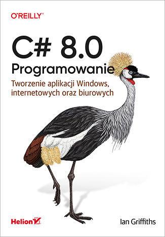 C# 8.0. Programowanie. Tworzenie aplikacji Windows, internetowych oraz biurowych - dostawa GRATIS!.