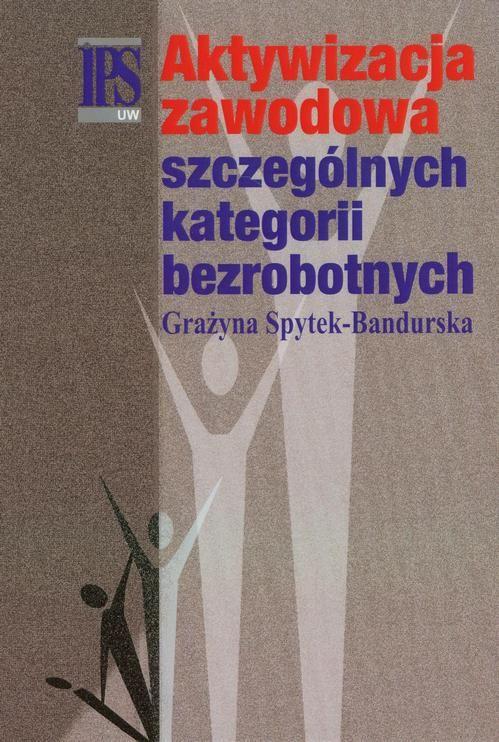 Aktywizacja zawodowa szczególnych kategorii bezrobotnych - Grażyna Spytek-Bandurska - ebook