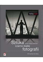 Sztuka czarno-białej fotografii. Od inspiracji do obrazu - dostawa GRATIS!.