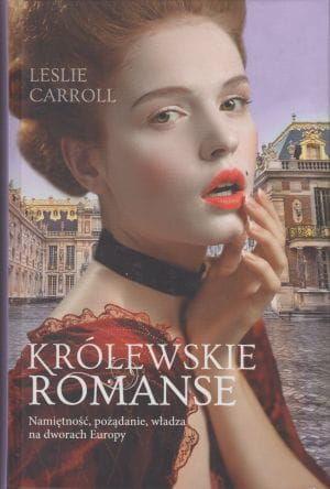 Królewskie romanse Namiętność pożądanie władza na dworach Europy Leslie Carroll