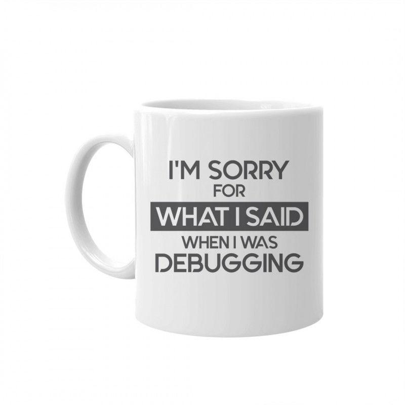 I''m sorry for what I said when I was debugging - kubek z nadrukiem