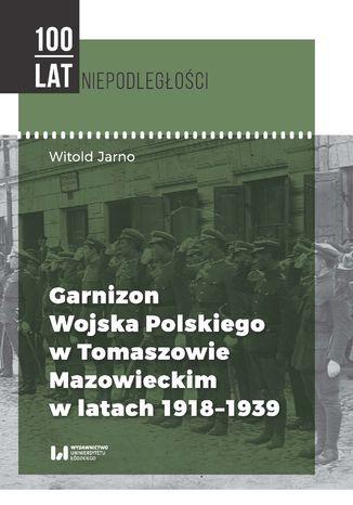 Garnizon Wojska Polskiego w Tomaszowie Mazowieckim w latach 1918-1939 - Ebook.