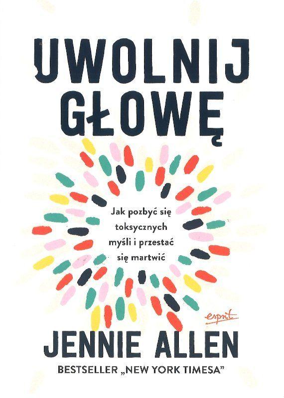 Uwolnij głowę Jak pozbyć się toksycznych myśli i przestać się martwić - Jennie Allan - oprawa miękka